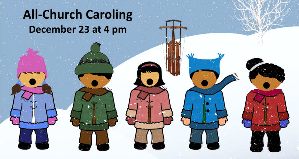 All-Church Caroling on Dec 23 at 4 pm. Meet in Fellowship Hall to break into teams. Meet back at Fellowship Hall for cookies and cocoa.